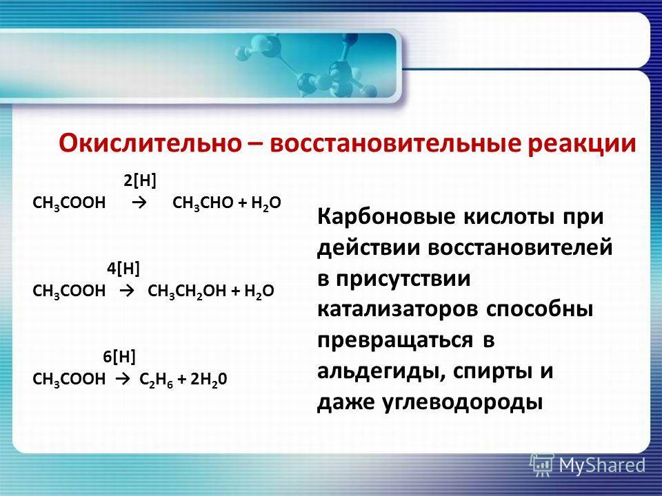 Окислительно – восстановительные реакции 2[Н] СН 3 СООН СН 3 СНО + Н 2 О 4[Н] СН 3 СООН СН 3 СН 2 ОН + Н 2 О 6[Н] СН 3 СООН С 2 Н 6 + 2Н 2 0 Карбоновые кислоты при действии восстановителей в присутствии катализаторов способны превращаться в альдегиды