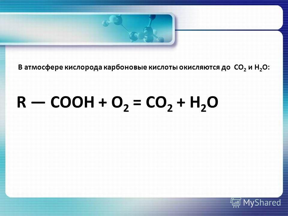 В атмосфере кислорода карбоновые кислоты окисляются до CO 2 и H 2 O: R COOH + O 2 = CO 2 + H 2 O