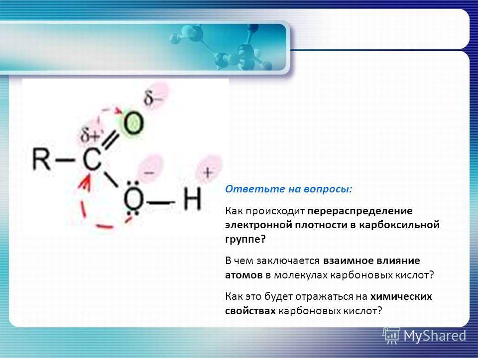 Ответьте на вопросы: Как происходит перераспределение электронной плотности в карбоксильной группе? В чем заключается взаимное влияние атомов в молекулах карбоновых кислот? Как это будет отражаться на химических свойствах карбоновых кислот?