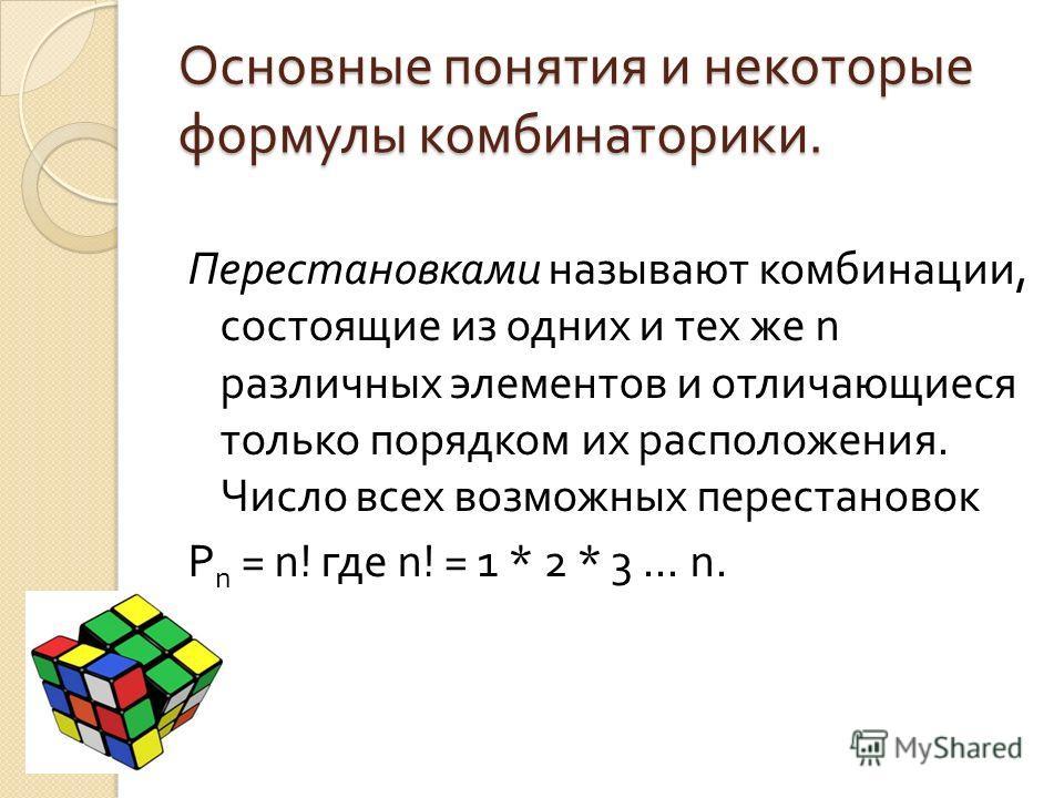 Основные понятия и некоторые формулы комбинаторики. Перестановками называют комбинации, состоящие из одних и тех же n различных элементов и отличающиеся только порядком их расположения. Число всех возможных перестановок P n = n! где n! = 1 * 2 * 3...