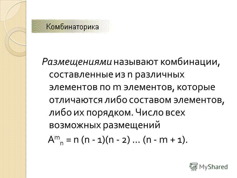 Размещениями называют комбинации, составленные из n различных элементов по m элементов, которые отличаются либо составом элементов, либо их порядком. Число всех возможных размещений A m n = n (n - 1)(n - 2)... (n - m + 1).