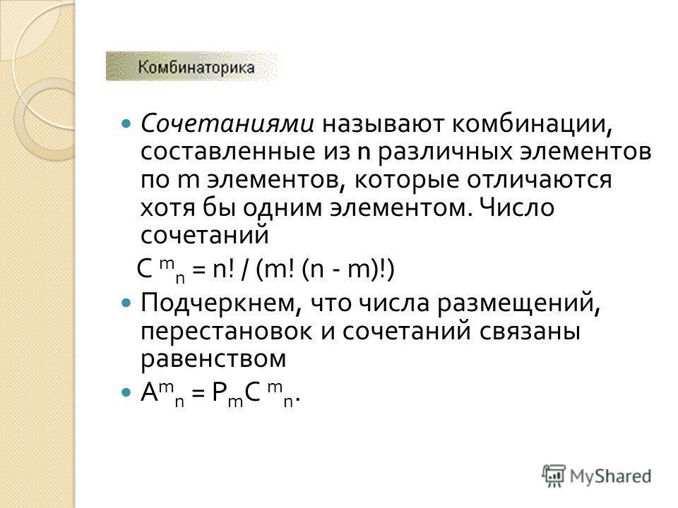 Сочетаниями называют комбинации, составленные из n различных элементов по m элементов, которые отличаются хотя бы одним элементом. Число сочетаний С m n = n! / (m! (n - m)!) Подчеркнем, что числа размещений, перестановок и сочетаний связаны равенство