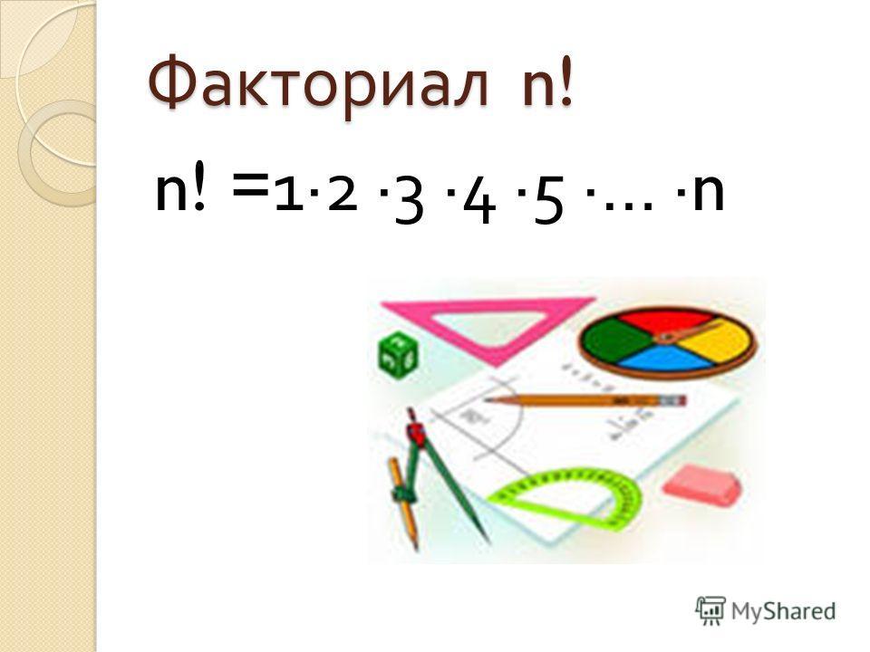 Факториал n! n! =12 3 4 5 … n