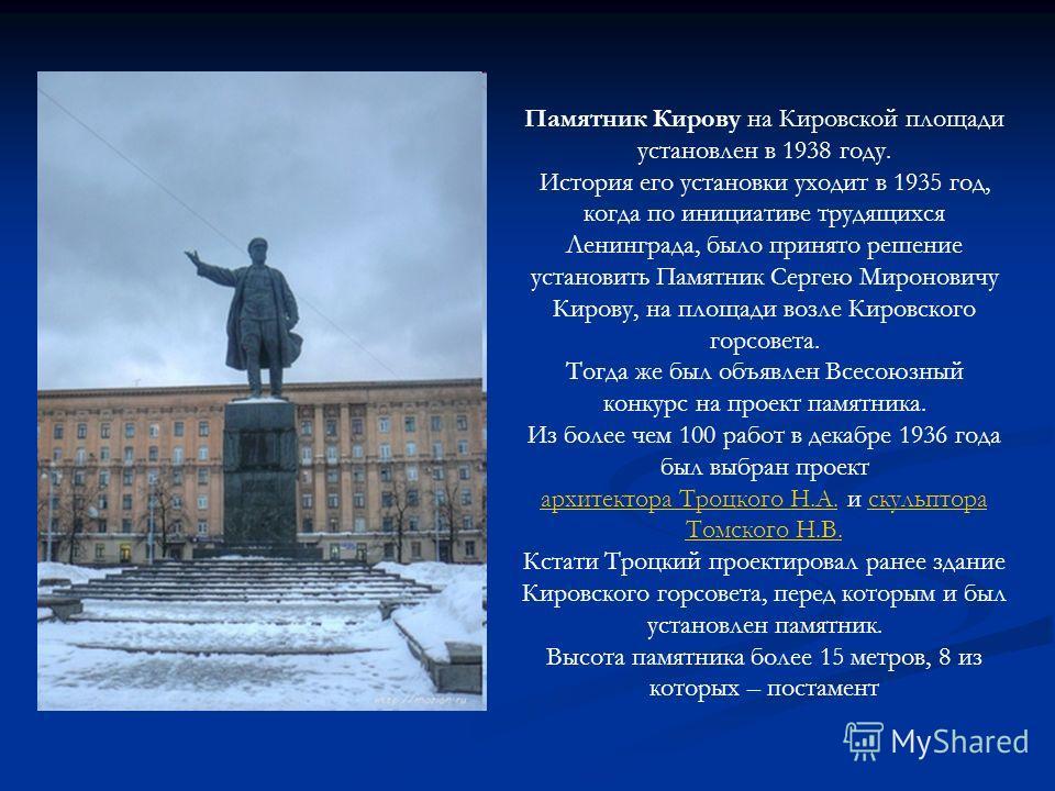 Памятник Кирову на Кировской площади установлен в 1938 году. История его установки уходит в 1935 год, когда по инициативе трудящихся Ленинграда, было принято решение установить Памятник Сергею Мироновичу Кирову, на площади возле Кировского горсовета.