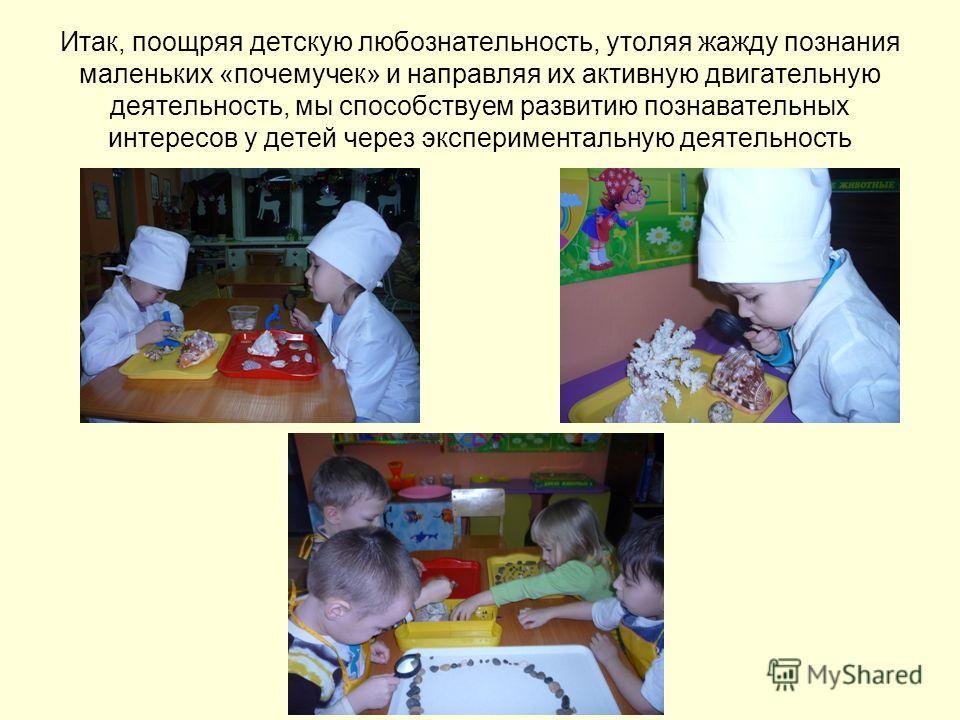 Итак, поощряя детскую любознательность, утоляя жажду познания маленьких «почемучек» и направляя их активную двигательную деятельность, мы способствуем развитию познавательных интересов у детей через экспериментальную деятельность