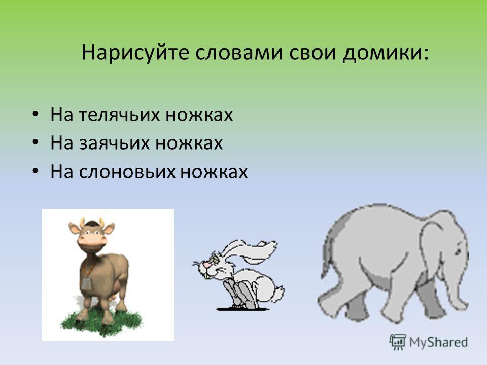 На телячьих ножках На заячьих ножках На слоновьих ножках Нарисуйте словами свои домики: