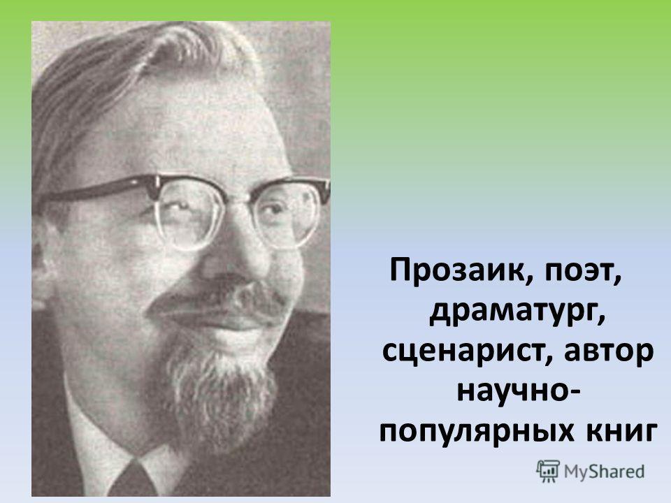 Прозаик, поэт, драматург, сценарист, автор научно- популярных книг