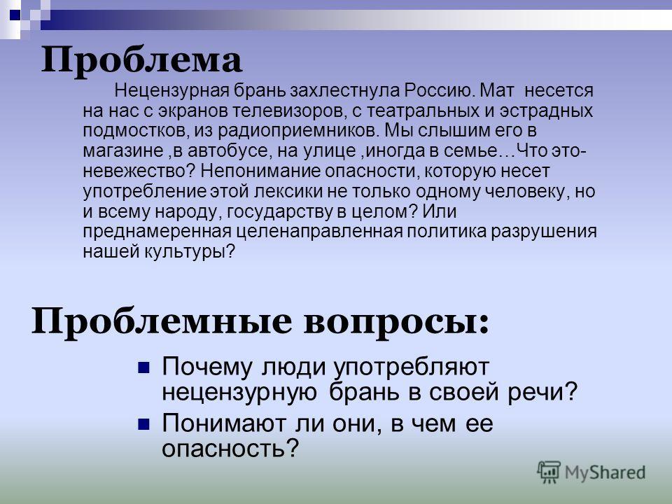 Проблема Нецензурная брань захлестнула Россию. Мат несется на нас с экранов телевизоров, с театральных и эстрадных подмостков, из радиоприемников. Мы слышим его в магазине,в автобусе, на улице,иногда в семье…Что это- невежество? Непонимание опасности