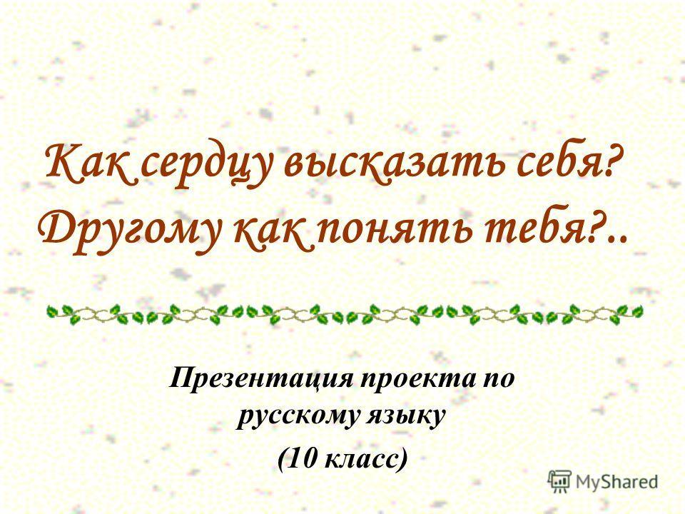 Как сердцу высказать себя? Другому как понять тебя?.. Презентация проекта по русскому языку (10 класс)
