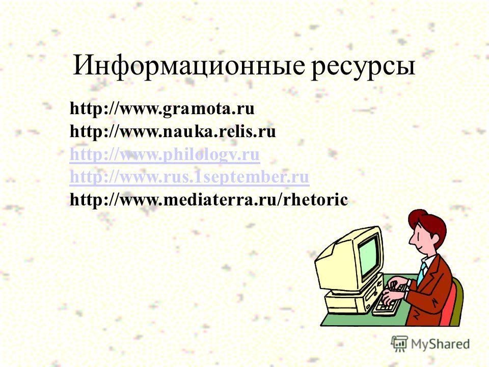 Информационные ресурсы http://www.gramota.ru http://www.nauka.relis.ru http://www.philologv.ru http://www.rus.1september.ru http://www.mediaterra.ru/rhetoric