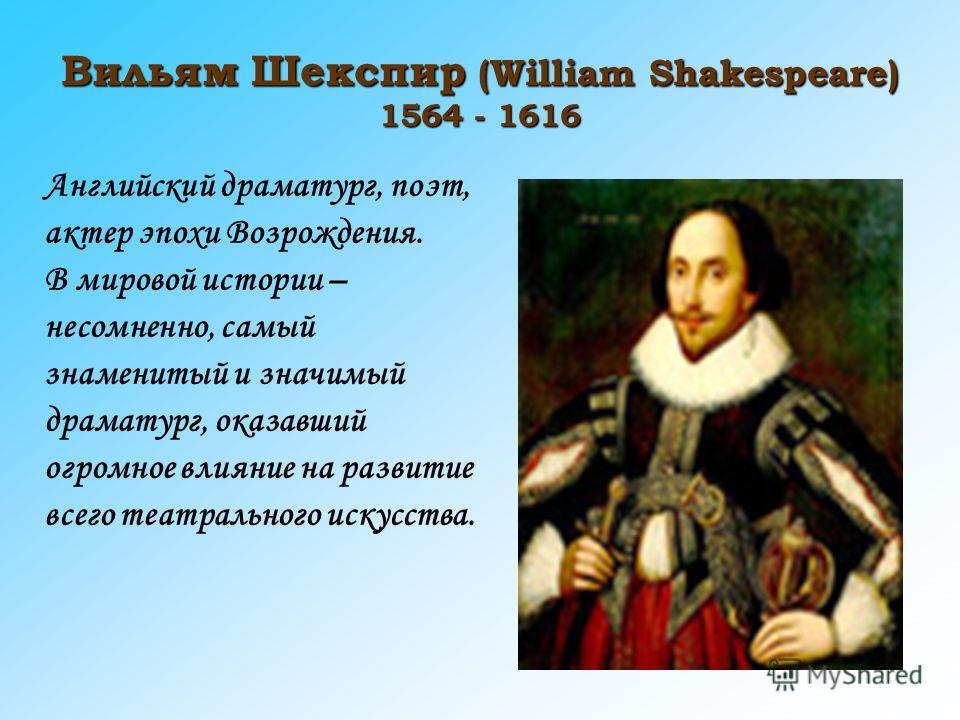 Вильям Шекспир (William Shakespeare) 1564 - 1616 Английский драматург, поэт, актер эпохи Возрождения. В мировой истории – несомненно, самый знаменитый и значимый драматург, оказавший огромное влияние на развитие всего театрального искусства.