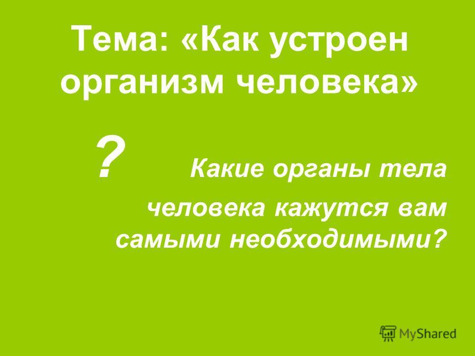 Тема: «Как устроен организм человека» ? Какие органы тела человека кажутся вам самыми необходимыми?