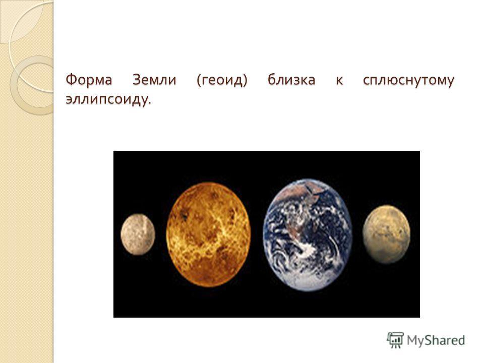 Форма Земли ( геоид ) близка к сплюснутому эллипсоиду.
