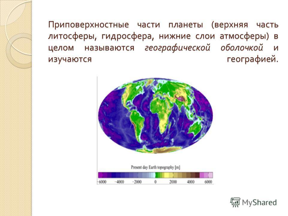 Приповерхностные части планеты ( верхняя часть литосферы, гидросфера, нижние слои атмосферы ) в целом называются географической оболочкой и изучаются географией.