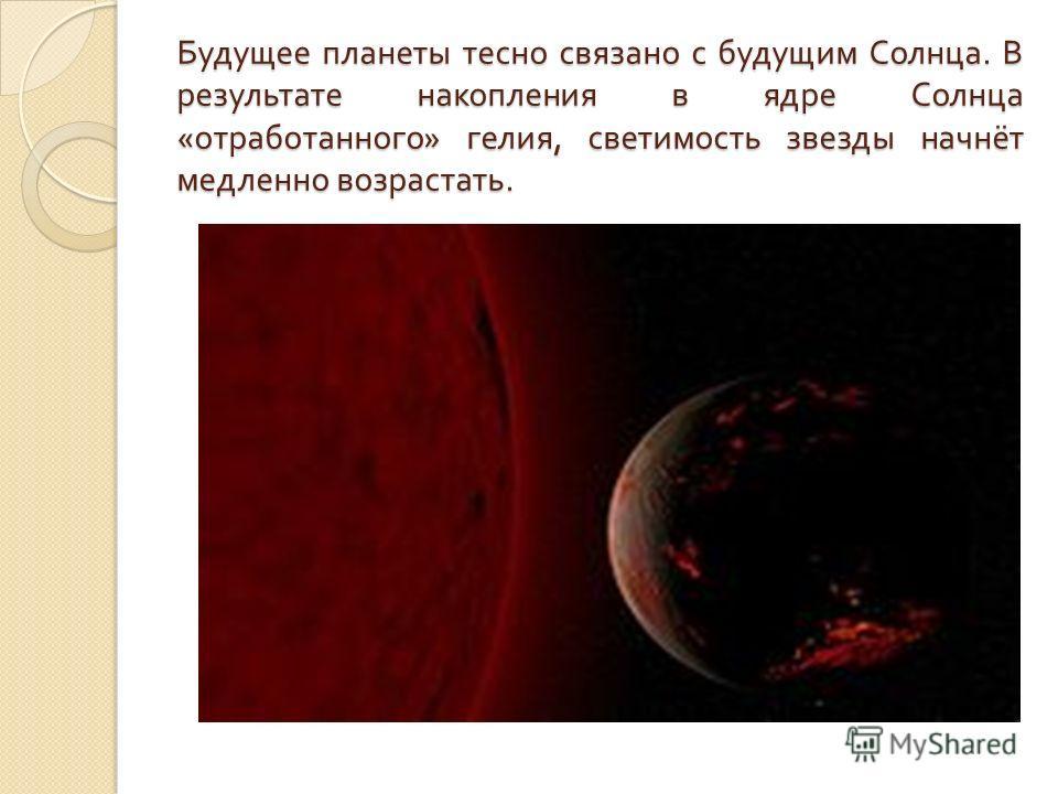 Будущее планеты тесно связано с будущим Солнца. В результате накопления в ядре Солнца « отработанного » гелия, светимость звезды начнёт медленно возрастать.