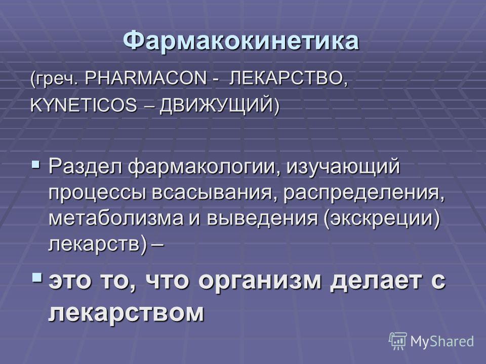 Фармакокинетика (греч. PHARMACON - ЛЕКАРСТВО, KYNETICOS – ДВИЖУЩИЙ) Раздел фармакологии, изучающий процессы всасывания, распределения, метаболизма и выведения (экскреции) лекарств) – Раздел фармакологии, изучающий процессы всасывания, распределения,