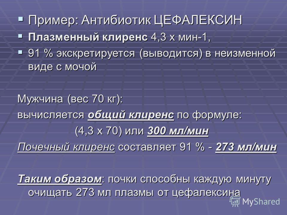 Пример: Антибиотик ЦЕФАЛЕКСИН Пример: Антибиотик ЦЕФАЛЕКСИН Плазменный клиренс 4,3 х мин-1, Плазменный клиренс 4,3 х мин-1, 91 % экскретируется (выводится) в неизменной виде с мочой 91 % экскретируется (выводится) в неизменной виде с мочой Мужчина (в