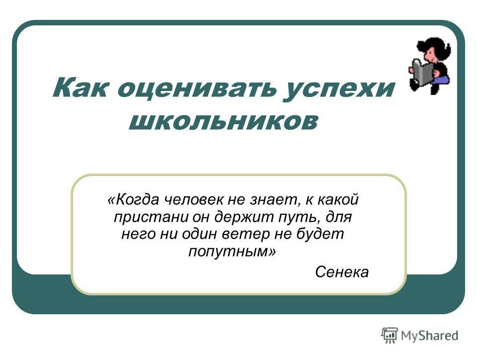 Как оценивать успехи школьников «Когда человек не знает, к какой пристани он держит путь, для него ни один ветер не будет попутным» Сенека