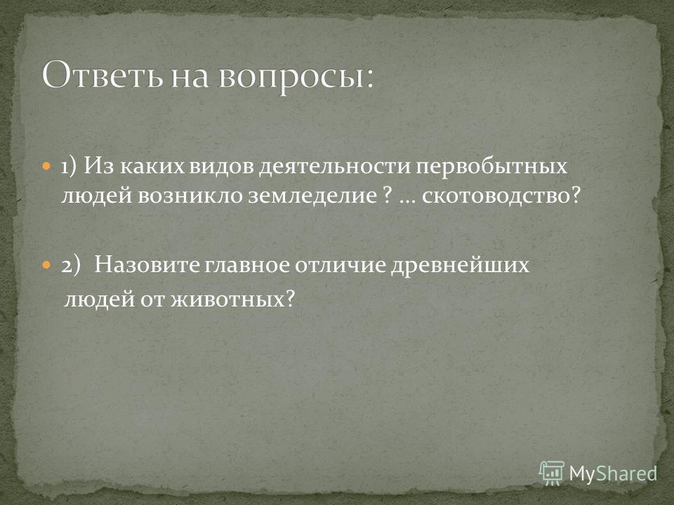 1) Из каких видов деятельности первобытных людей возникло земледелие ? … скотоводство? 2) Назовите главное отличие древнейших людей от животных?