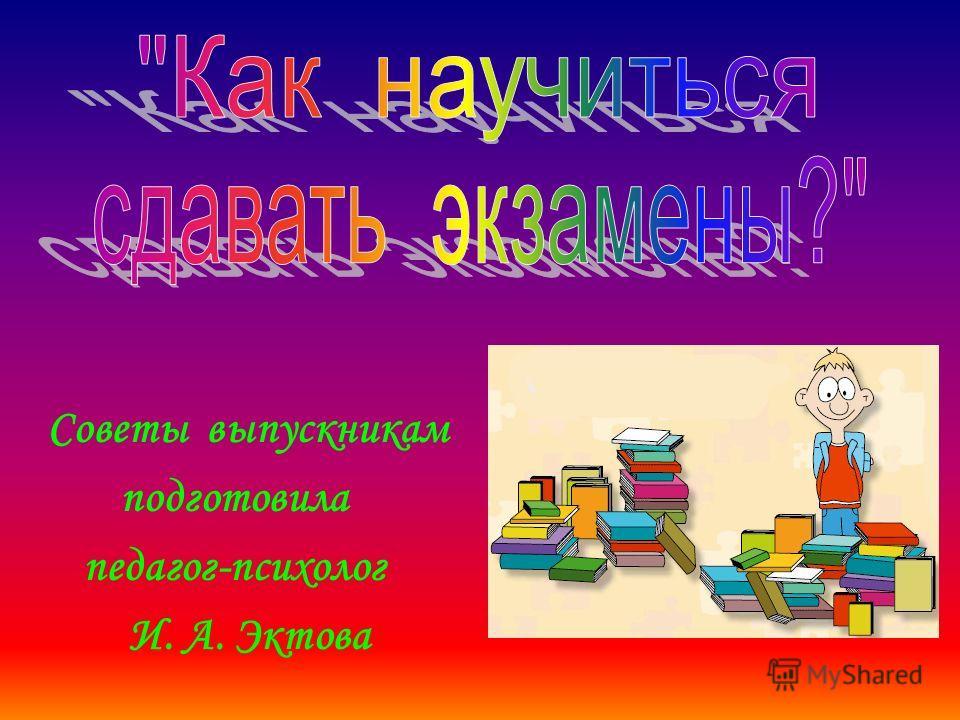 Советы выпускникам подготовила педагог-психолог И. А. Эктова