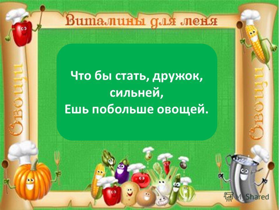 Что бы стать, дружок, сильней, Ешь побольше овощей.
