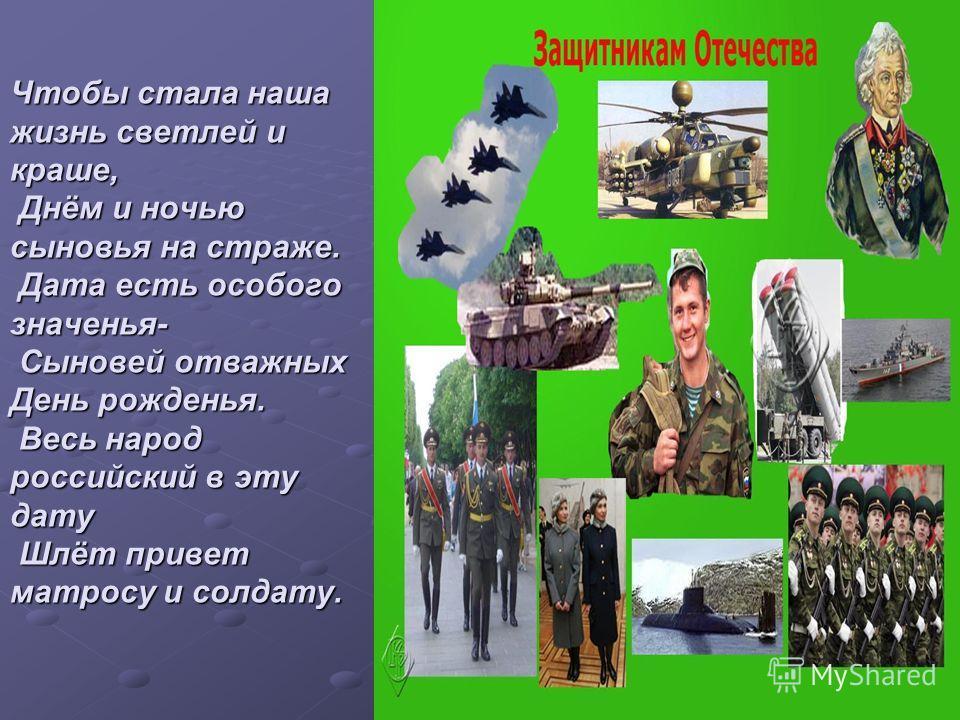 Чтобы стала наша жизнь светлей и краше, Днём и ночью сыновья на страже. Дата есть особого значенья- Сыновей отважных День рожденья. Весь народ российский в эту дату Шлёт привет матросу и солдату.