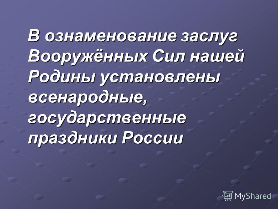 В ознаменование заслуг Вооружённых Сил нашей Родины установлены всенародные, государственные праздники России В ознаменование заслуг Вооружённых Сил нашей Родины установлены всенародные, государственные праздники России