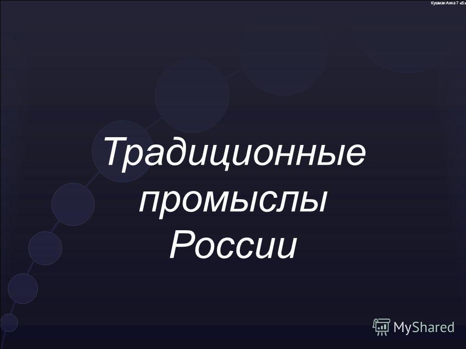 Традиционные промыслы России Кушман Анна 7 «Б»