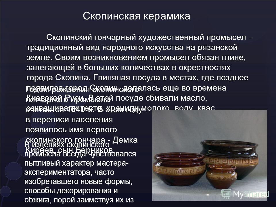 Скопинская керамика Скопинский гончарный художественный промысел - традиционный вид народного искусства на рязанской земле. Своим возникновением промысел обязан глине, залегающей в больших количествах в окрестностях города Скопина. Глиняная посуда в