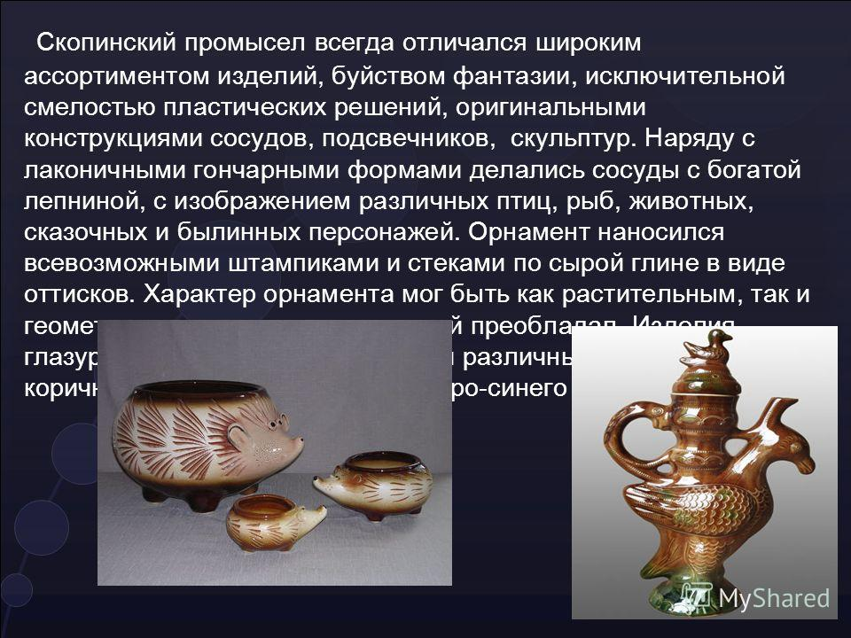 Скопинский промысел всегда отличался широким ассортиментом изделий, буйством фантазии, исключительной смелостью пластических решений, оригинальными конструкциями сосудов, подсвечников, скульптур. Наряду с лаконичными гончарными формами делались сосуд