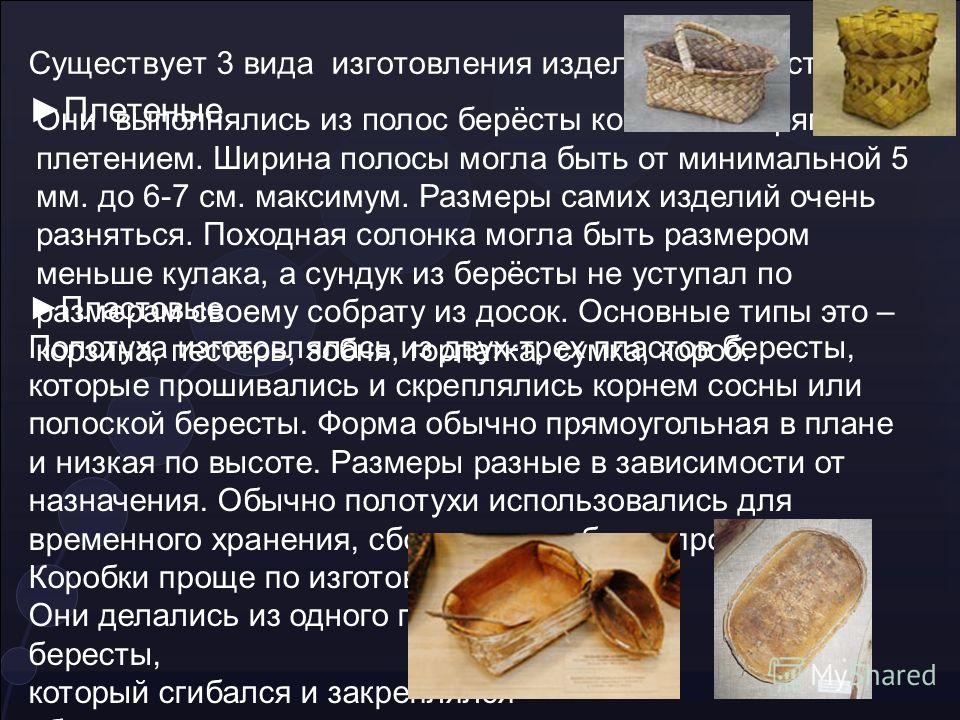 Существует 3 вида изготовления изделий из бересты: Плетеные Они выполнялись из полос берёсты косым или прямым плетением. Ширина полосы могла быть от минимальной 5 мм. до 6-7 см. максимум. Размеры самих изделий очень разняться. Походная солонка могла
