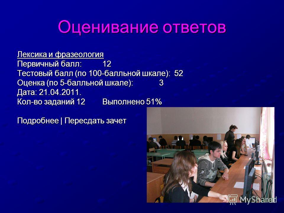 Оценивание ответов Лексика и фразеология Первичный балл:12 Тестовый балл (по 100-балльной шкале): 52 Оценка (по 5-балльной шкале):3 Дата: 21.04.2011. Кол-во заданий 12Выполнено 51% Подробнее | Пересдать зачет