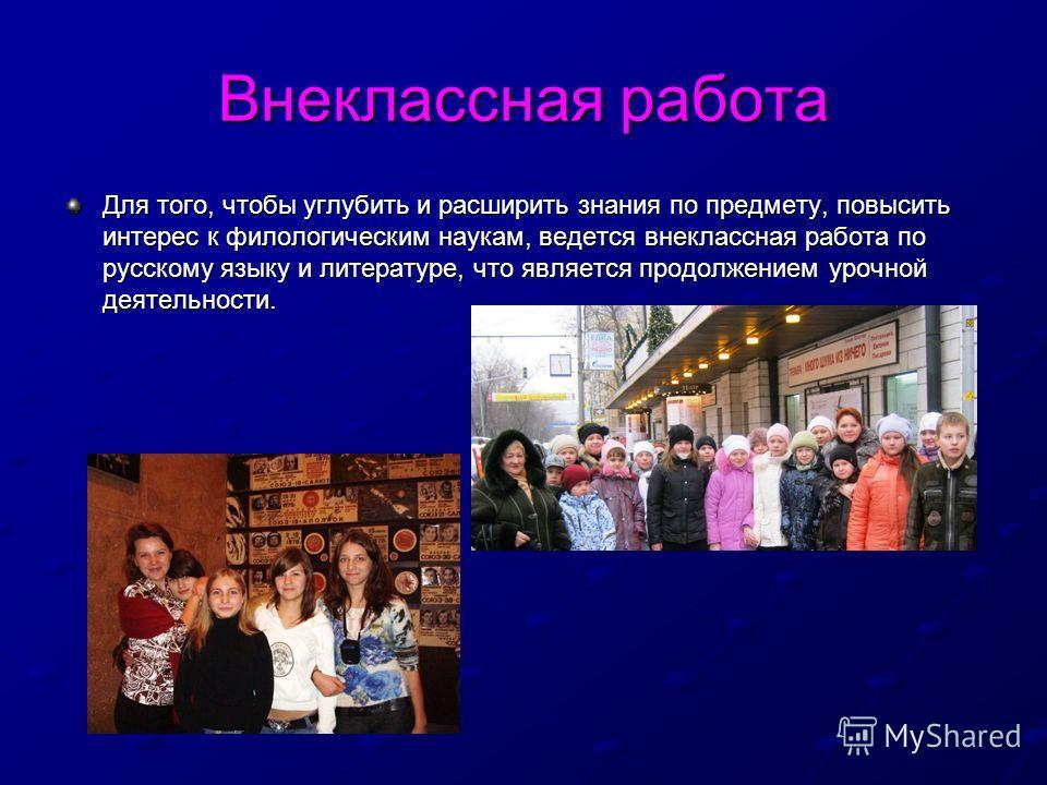 Внеклассная работа Для того, чтобы углубить и расширить знания по предмету, повысить интерес к филологическим наукам, ведется внеклассная работа по русскому языку и литературе, что является продолжением урочной деятельности.