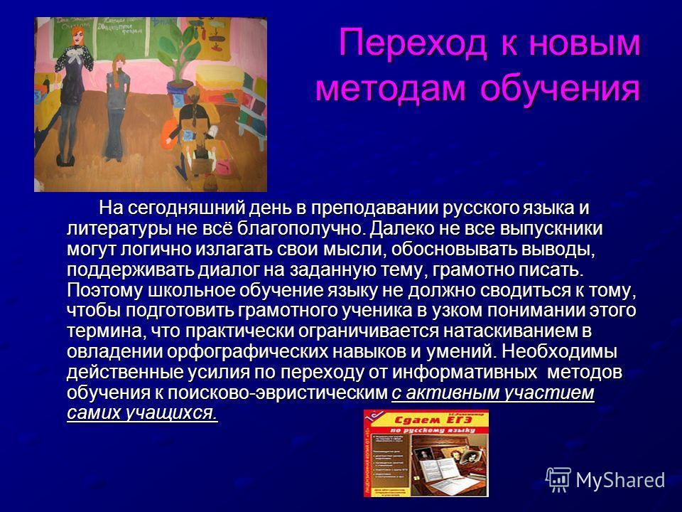 Переход к новым методам обучения Переход к новым методам обучения На сегодняшний день в преподавании русского языка и литературы не всё благополучно. Далеко не все выпускники могут логично излагать свои мысли, обосновывать выводы, поддерживать диалог