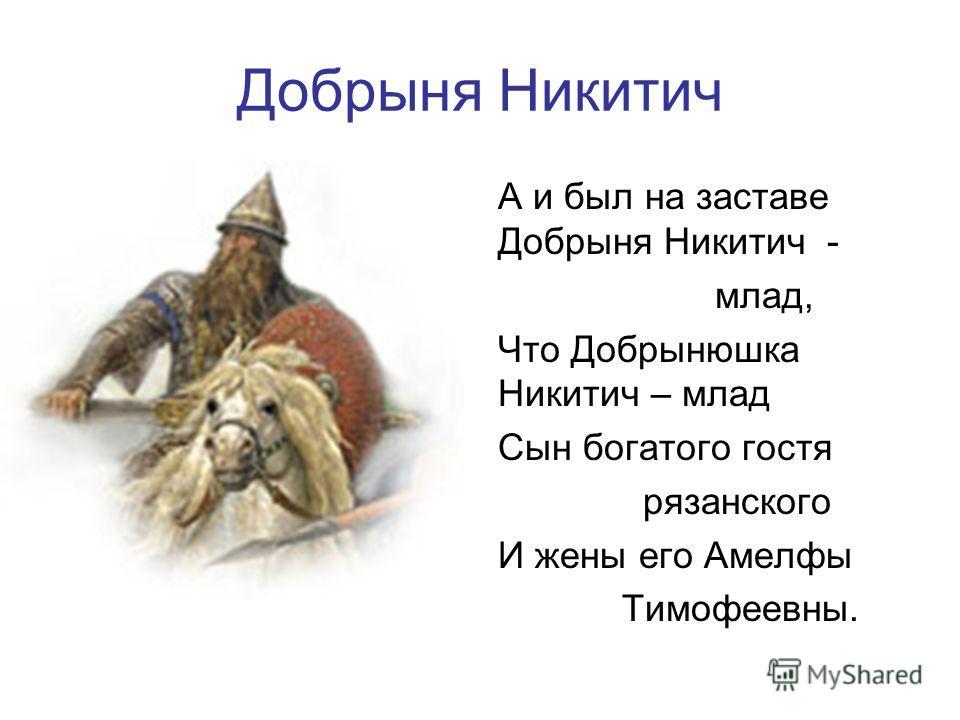 Добрыня Никитич А и был на заставе Добрыня Никитич - млад, Что Добрынюшка Никитич – млад Сын богатого гостя рязанского И жены его Амелфы Тимофеевны.