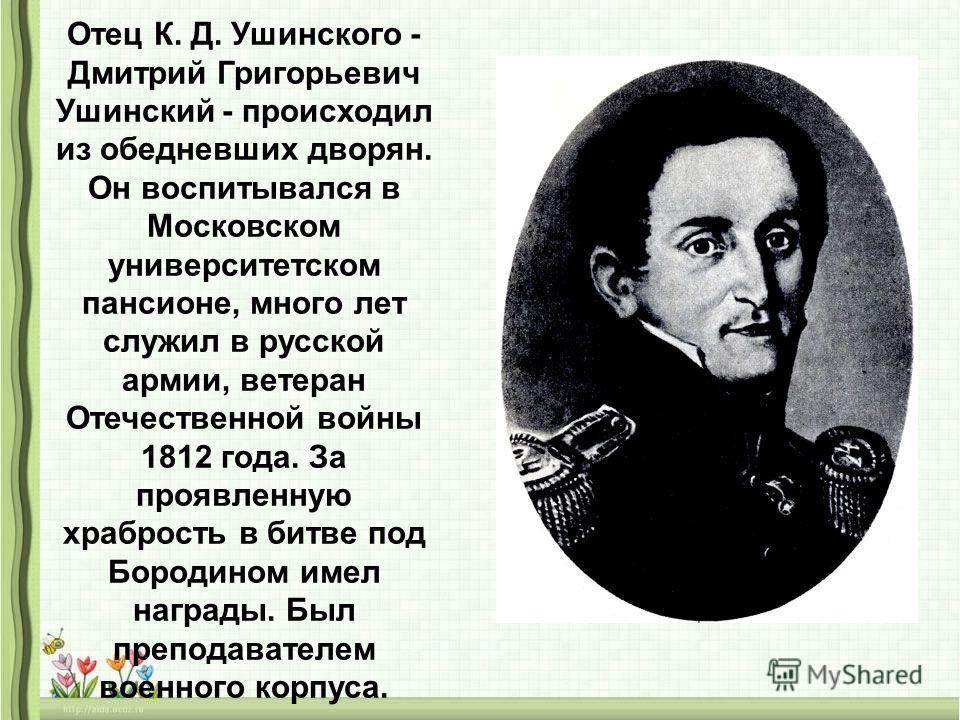 Отец К. Д. Ушинского - Дмитрий Григорьевич Ушинский - происходил из обедневших дворян. Он воспитывался в Московском университетском пансионе, много лет служил в русской армии, ветеран Отечественной войны 1812 года. За проявленную храбрость в битве по
