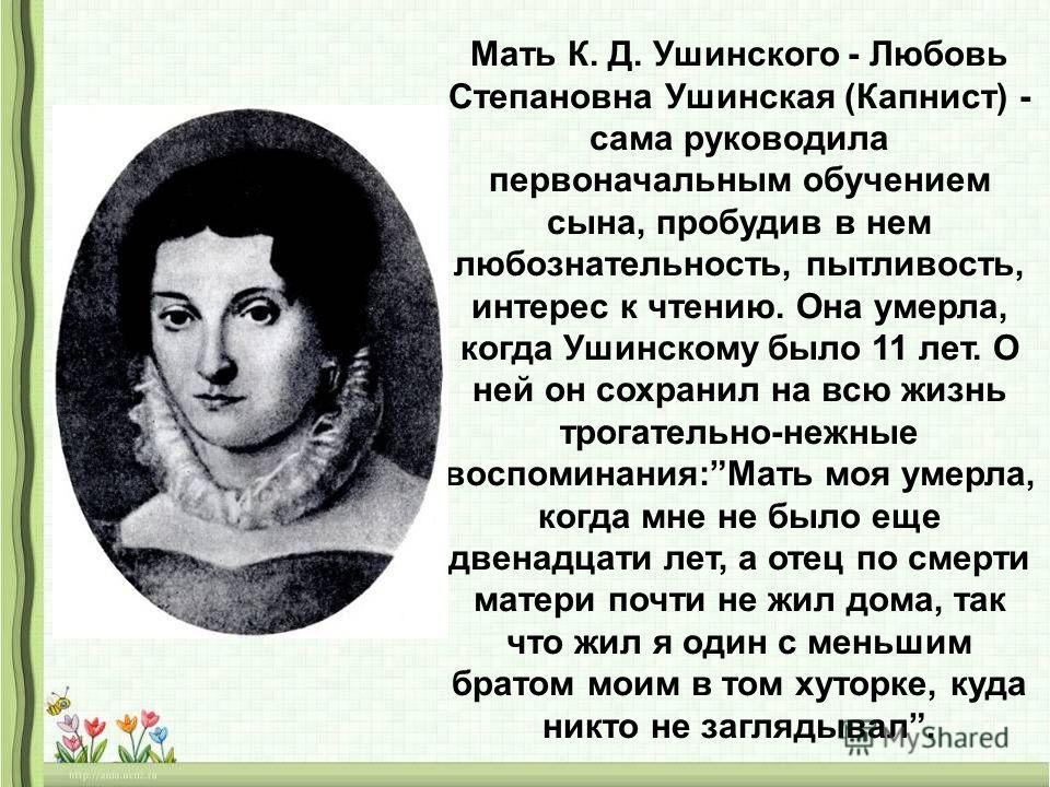 Мать К. Д. Ушинского - Любовь Степановна Ушинская (Капнист) - сама руководила первоначальным обучением сына, пробудив в нем любознательность, пытливость, интерес к чтению. Она умерла, когда Ушинскому было 11 лет. О ней он сохранил на всю жизнь трогат
