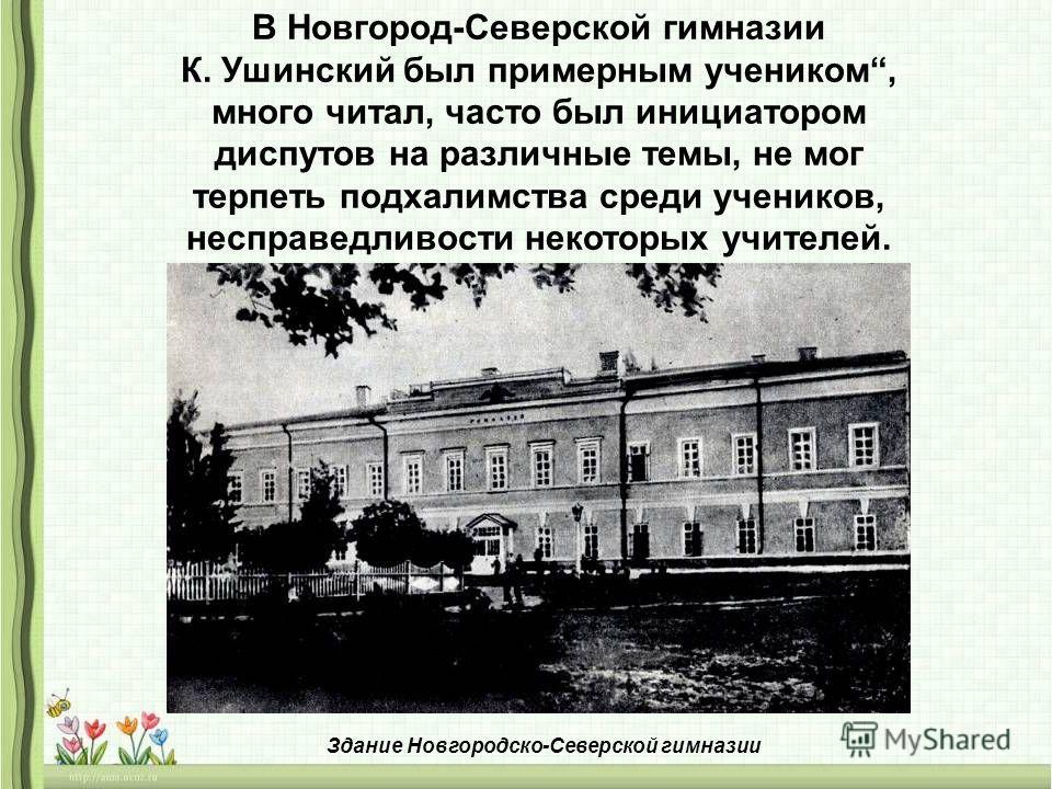В Новгород-Северской гимназии К. Ушинский был примерным учеником, много читал, часто был инициатором диспутов на различные темы, не мог терпеть подхалимства среди учеников, несправедливости некоторых учителей. Здание Новгородско-Северской гимназии