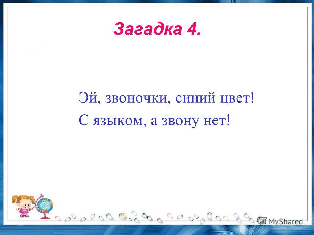 Загадка 4. Эй, звоночки, синий цвет! С языком, а звону нет!