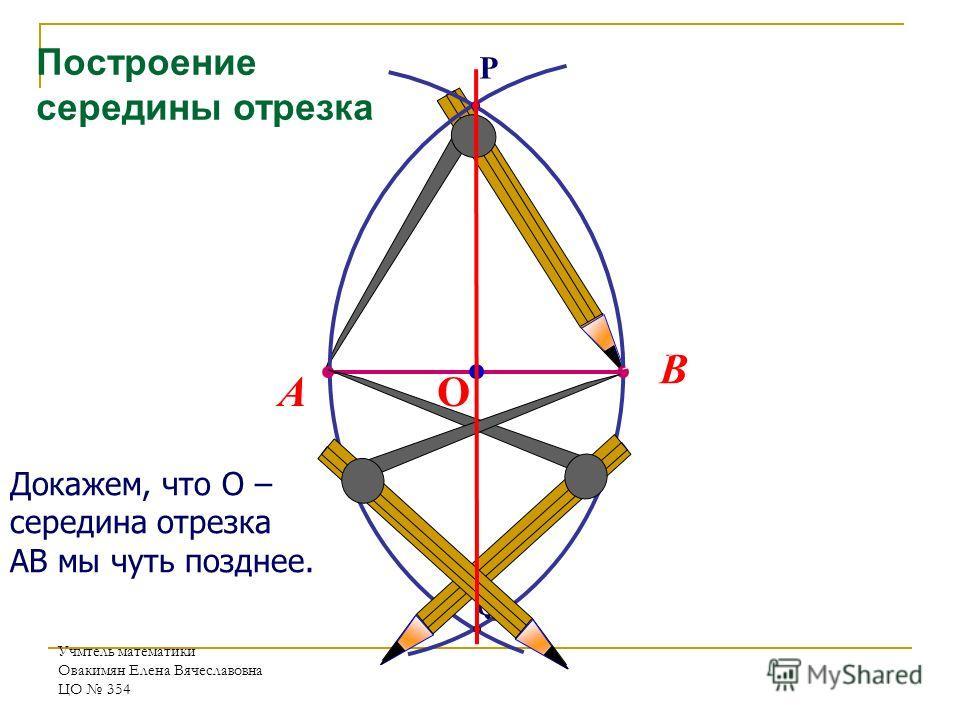 Учмтель математики Овакимян Елена Вячеславовна ЦО 354 Докажем, что О – середина отрезка АВ мы чуть позднее. Q P В А О Построение середины отрезка