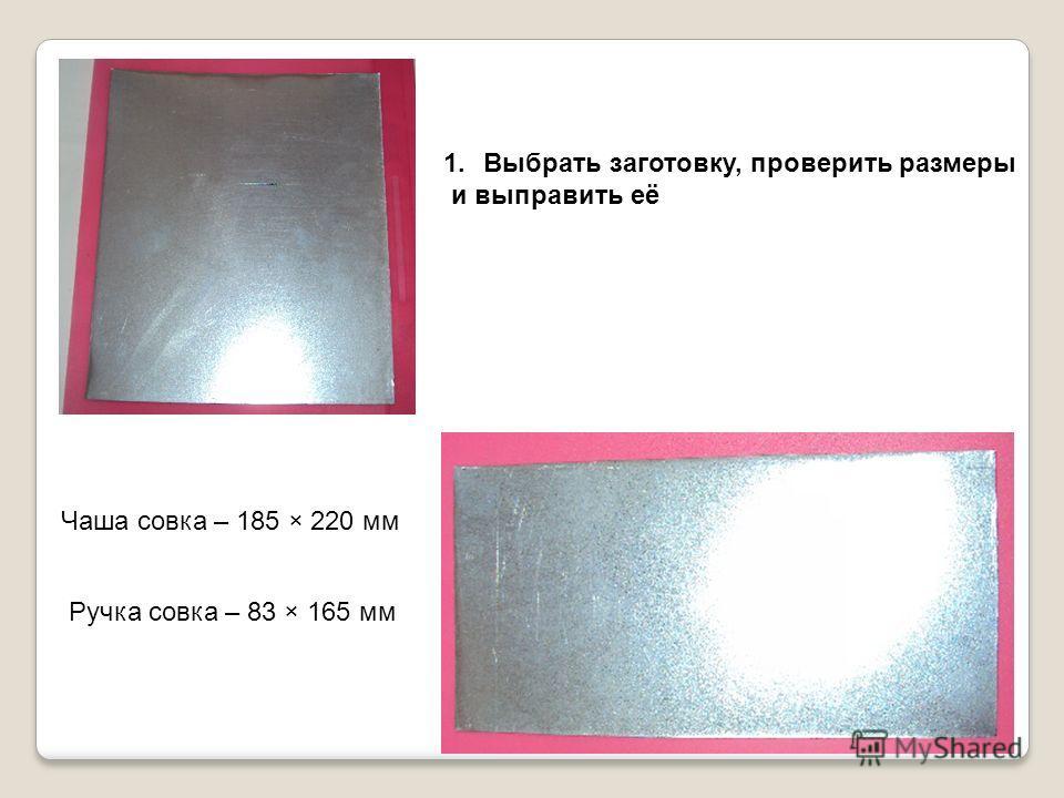 1.Выбрать заготовку, проверить размеры и выправить её Чаша совка – 185 × 220 мм Ручка совка – 83 × 165 мм