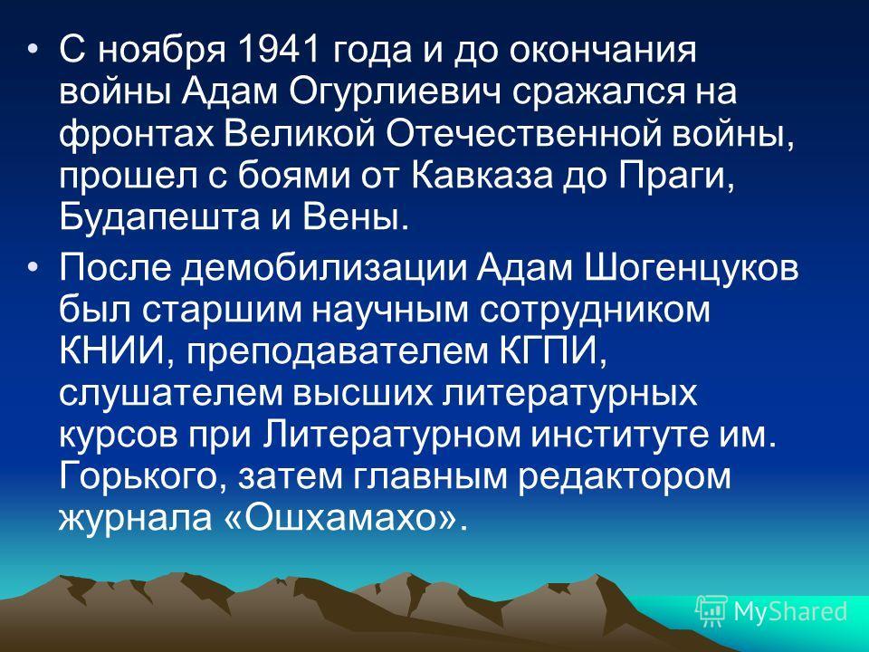 С ноября 1941 года и до окончания войны Адам Огурлиевич сражался на фронтах Великой Отечественной войны, прошел с боями от Кавказа до Праги, Будапешта и Вены. После демобилизации Адам Шогенцуков был старшим научным сотрудником КНИИ, преподавателем КГ