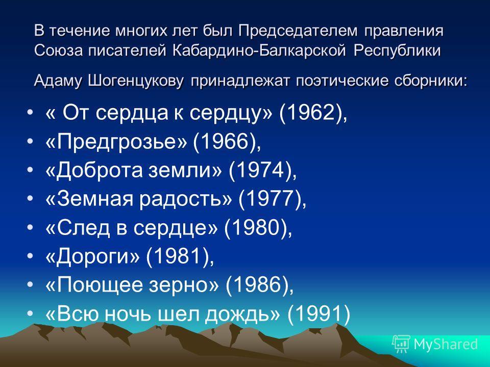В течение многих лет был Председателем правления Союза писателей Кабардино-Балкарской Республики Адаму Шогенцукову принадлежат поэтические сборники: « От сердца к сердцу» (1962), «Предгрозье» (1966), «Доброта земли» (1974), «Земная радость» (1977), «