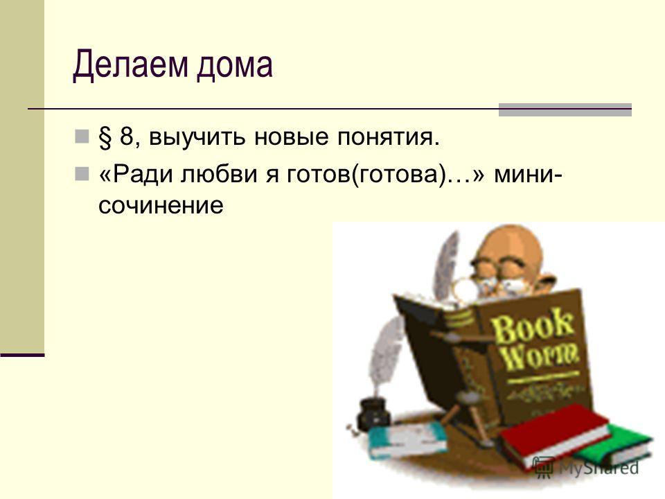 Делаем дома § 8, выучить новые понятия. «Ради любви я готов(готова)…» мини- сочинение