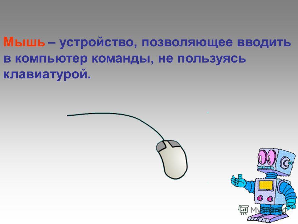 Мышь – устройство, позволяющее вводить в компьютер команды, не пользуясь клавиатурой.