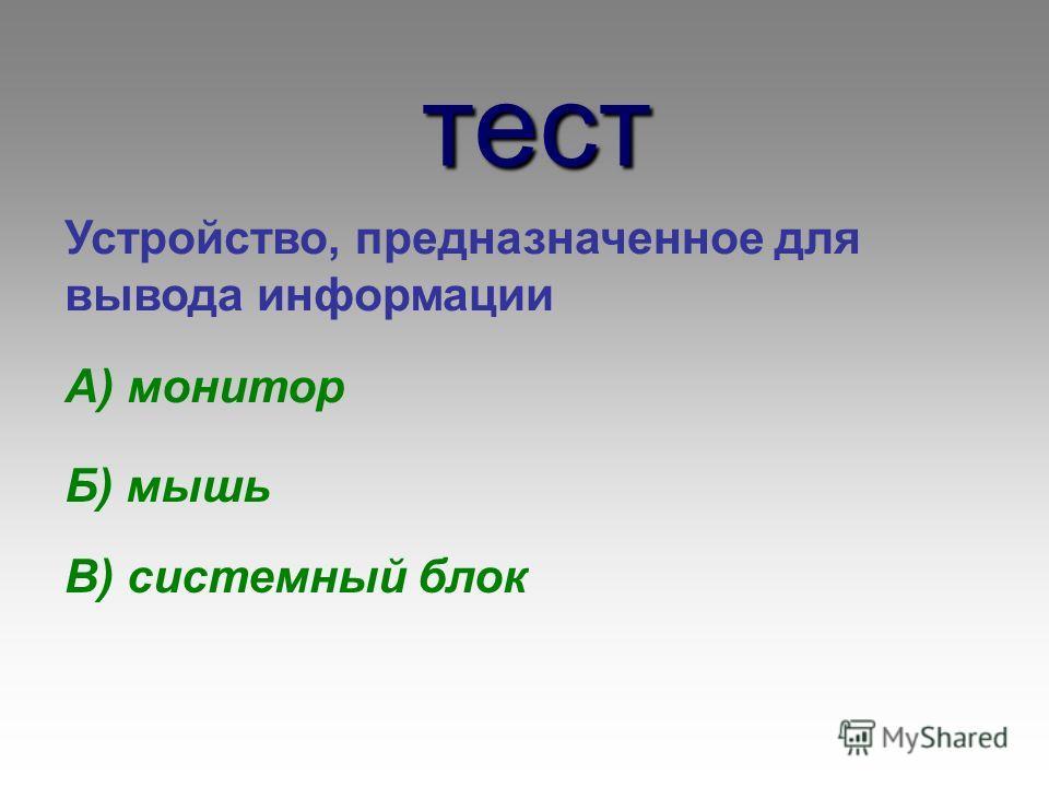 тест Устройство, предназначенное для вывода информации А) монитор Б) мышь В) системный блок