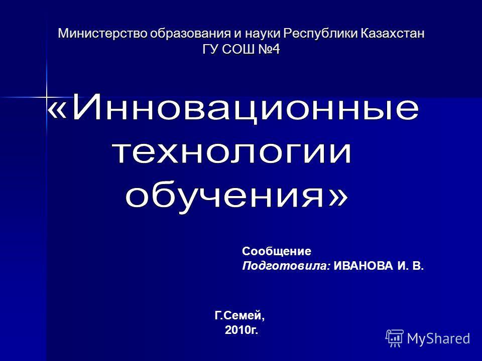 Министерство образования и науки Республики Казахстан ГУ СОШ 4 Сообщение Подготовила: ИВАНОВА И. В. Г.Семей, 2010г.