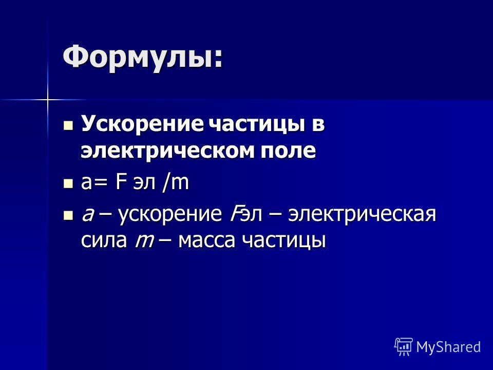 Формулы: Ускорение частицы в электрическом поле Ускорение частицы в электрическом поле a= F эл /m a= F эл /m a – ускорение Fэл – электрическая сила m – масса частицы a – ускорение Fэл – электрическая сила m – масса частицы