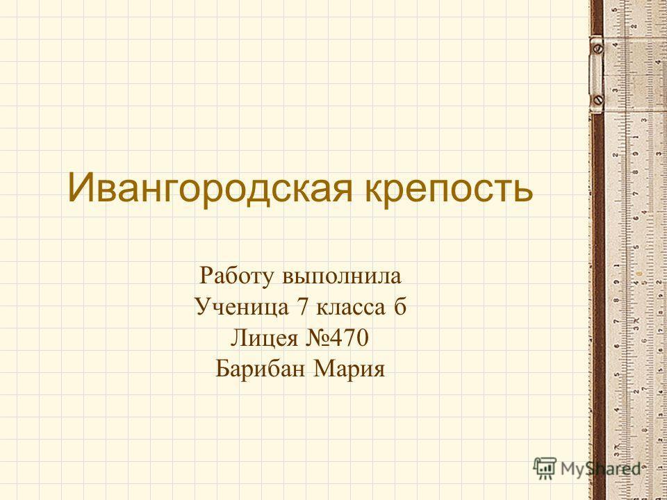 Ивангородская крепость Работу выполнила Ученица 7 класса б Лицея 470 Барибан Мария
