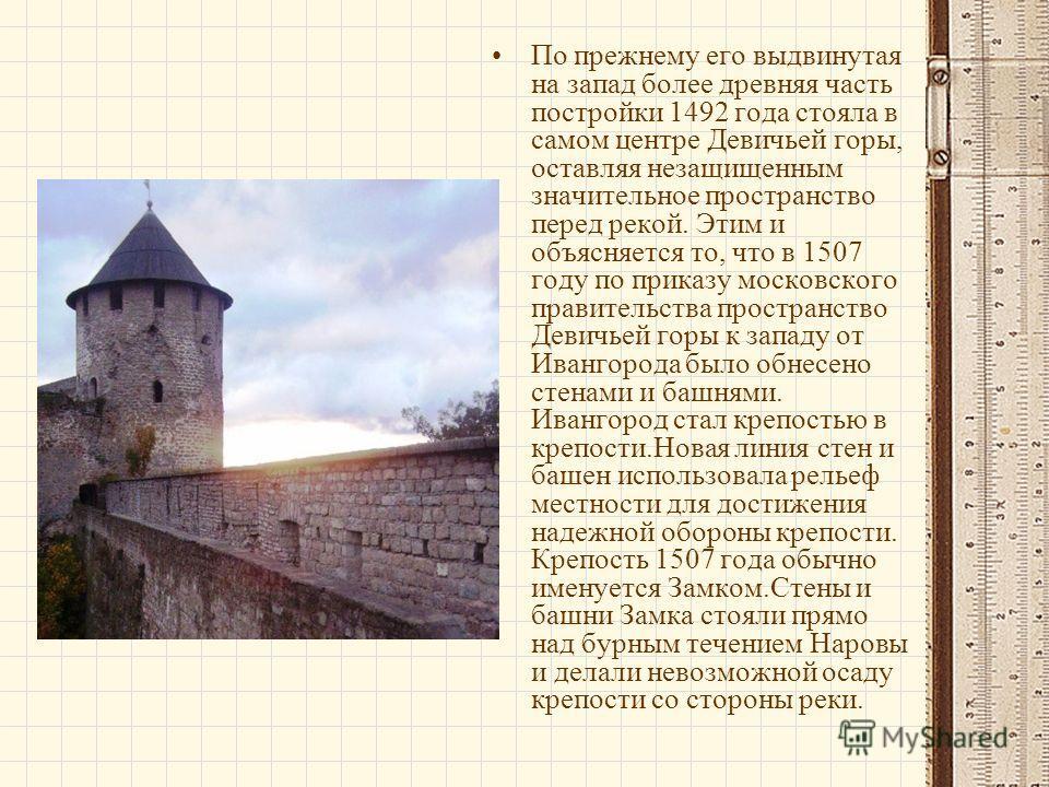По прежнему его выдвинутая на запад более древняя часть постройки 1492 года стояла в самом центре Девичьей горы, оставляя незащищенным значительное пространство перед рекой. Этим и объясняется то, что в 1507 году по приказу московского правительства